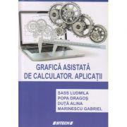 Grafica asistata de calculator. Aplicatii (Editura: Sitech, Autor(i): Sass Ludmila, Popa Dragos, Duta Alina, Marinescu Gabriel ISBN 9786061163540)