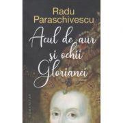 Acul de aur si ochii Glorianei, Editura: Humanitas, Autor: Radu Paraschivescu ISBN 9789735071547)