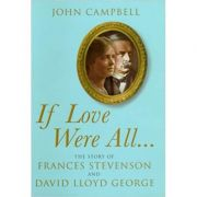 If Love Were All: The Story of Frances Stevenson and David Lloyd George ( Editura: Jonathan Cape/Books Outlet, Autor: John Campbell ISBN 9780224074643)