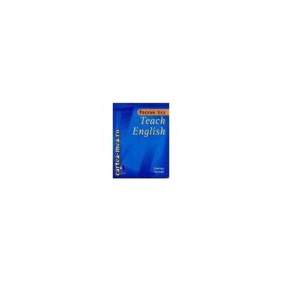 How to teach english(editura Longman, autor:Jeremy Harmer isbn:0-582-29796-6)