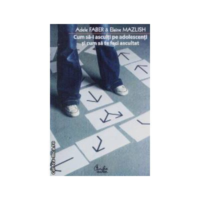 Cum sa-i asculti pe adolescenti si cum sa te faci ascultat(editura Curtea Veche, autor: Adele Faber, Elaine Mazlish isbn: 978-973-669-983-2)