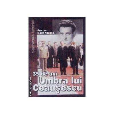 35 de ani Umbra lui Ceausescu