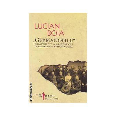 'Germanofilii'  Elita intelectuala romaneasca in anii Primului Razboi Mondial