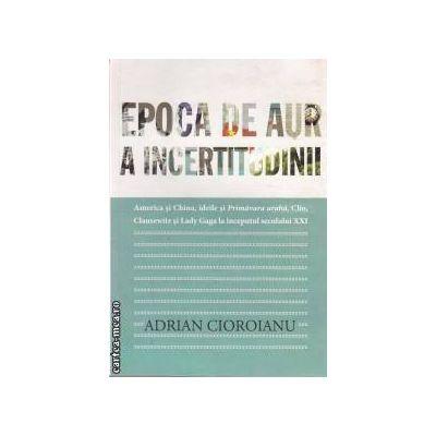 Epoca de aur a incertitudinii (editura Curtea Veche, autor: Adrian Cioroianu isbn: 978-606-588-198-3)