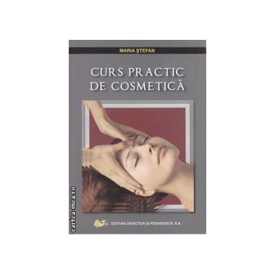 Curs practic de cosmetica (editura Didactica si Pedagogica. autor: Maria Stefan isbn: 978-973-30-3053-9)