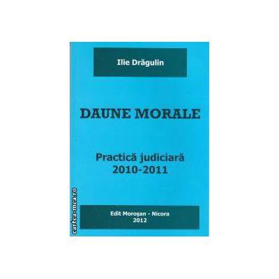 Daune morale practica judiciara 2010-2011 ( editura Morosan, autor: Ilie Dragulin isbn: 978-606-8033-75-4)