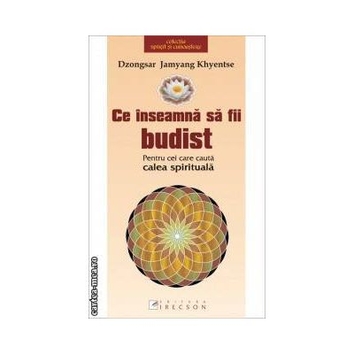 Ce inseamna sa fii budist ( editura: Irecson, autor: Dzongsar Jamyang Khyentse ISBN 978-973-7694-35-5 )