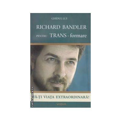 Ghidul lui Richard Bandler pentru TRANS-formare: fa-ti viata extraordrinara! ( editura: Vidia, autor: Richard Bandler ISBN 978-606-92477-1-6 )