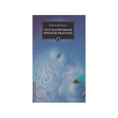 Cele mai frumoase poezii de dragoste ( editura : Curtea Veche , autor : Adrian Paunescu ISBN 978-606-588-098-6 )