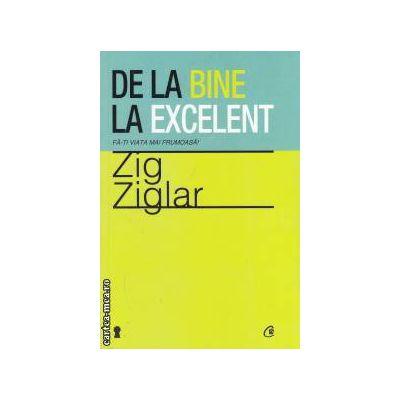 De la bine la excelent ( editura : Curtea Veche , autor : Zig Ziglar ISBN 978-606-588-305-5 )