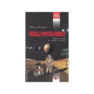 Bagaj pentru Marte : Stiinta vietii in vidul cosmic ( editura : Paralela 45 , autor : Mary Roach ISBN 9789734713769 )