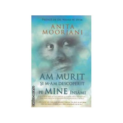 Am murit si m-am descoperit pe mine insami ( editura: Adevar Divin, autor: Anita Moorjani ISBN 9786068080871 )