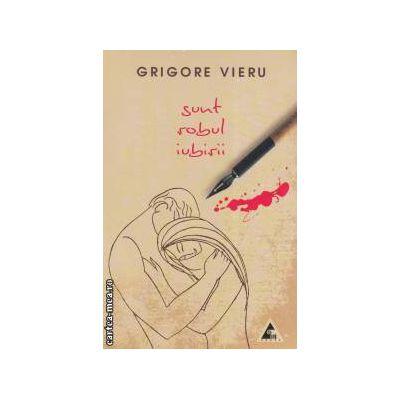 Sunt robul iubirii ( editura : Agora , autor : Grigore Vieru ISBN 9786068391083 )