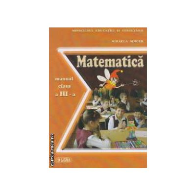 Matematica - manual pentru clasa a III - a ( editura : Sigma , autor : Mihaela Singer ISBN 973-649-172-2 )