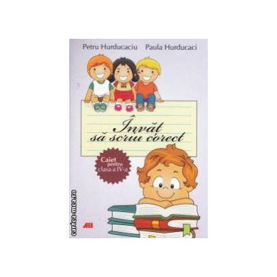 Invat sa scriu corect , caiet pentru clasa a IV - a ( editura : All , autori : Petru Hurducaciu , Paula Hurducaci ISBN 978-973-684-764-6 )