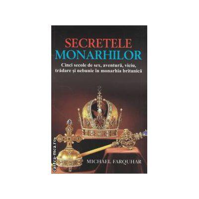 Secretele monarhilor : Cinci secole de sex , aventura , viciu , tradare si nebunie in monarhia britanica ( editura : All , autor : Michael Farquhar ISBN 978-606-587-017-8 )