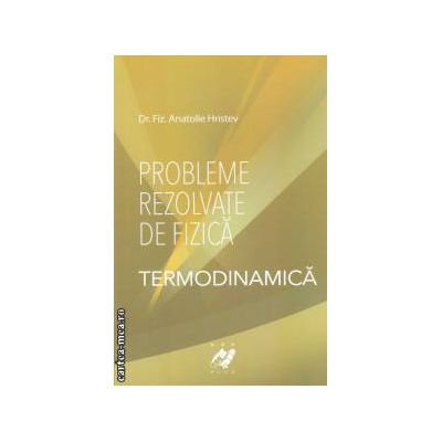 Probleme rezolvate de fizica: Termodinamica ( editura: Aph, autor: Anatolie Hristev ISBN 9789738699083 )