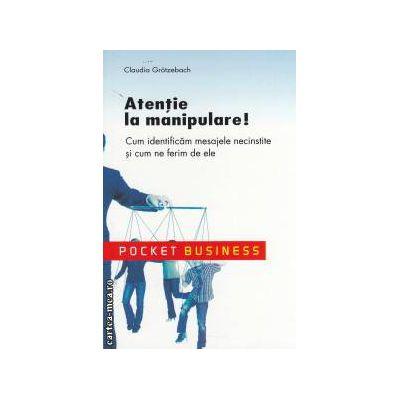 Atentie la manipulare ! Cum indentificam mesajele necinstite si cum ne ferim de ele - Pocket Business ( editura : All , autor : Claudia Grotzebach ISBN 978-973-684-754-7 )