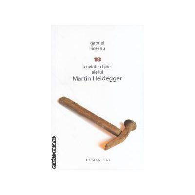 18 cuvinte - cheie ale lui Martin Heidegger ( editura: Humanitas, autor: Gabriel Liiceanu ISBN 9789735038304 )