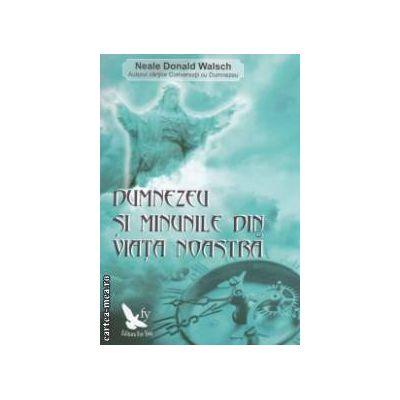 Dumnezeu si minunile din viata noastra ( editura: For You, autor: Neale Donald Walsch ISBN 9786066390064 )