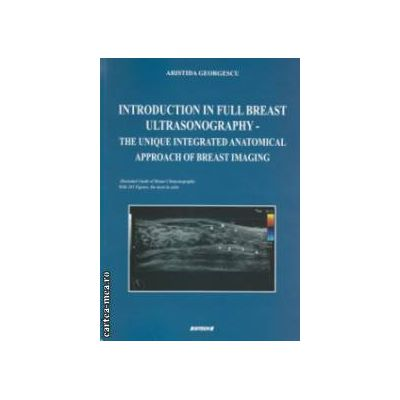 INTRODUCTION IN FULL BREAST ULTRASONOGRAPHY - THE UNIQUE INTEGRATED ANATOMICAL APPROACH OF BREAST IMAGING ( Editura : Sitech , autor : Aristida Georgescu ISBN 978-606-11-2919-5 )