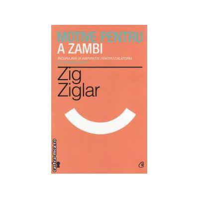 Motive pentru a zambi: incurajari si inspiratie pentru calatoria pe valurile vietii ( editura: Curtea Veche, autor: Zig Ziglar ISBN 9786065884878 )