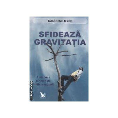 Sfideaza gravitatia - A  vindeca dincolo de limitele ratiunii ( editura : For You , autor : Caroline Myss ISBN 9786066390149 )