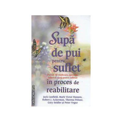 Supa de pui pentru suflet  pentru sufletul in proces de reabilitare ( Editura : Adevar Divin , Autor : Jack Canfield , ISBN 978-606-8420-07-3 )
