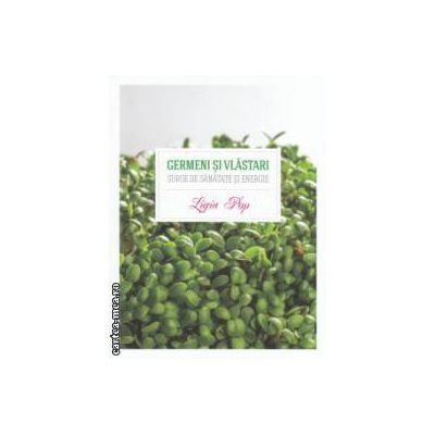 Germeni si vlastari surse de sanatate si energie (Editura : Curtea Veche , Autor : Ligia Pop , ISBN 9786065885271 )