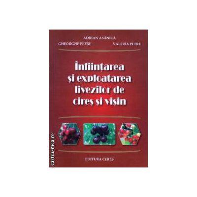 Infiintarea si exploatarea livezilor de cires si visin ( Editura : Ceres , Autor : Adrian Asanica , Gheorghe Petre ISBN 978-973-40-0985-5 )