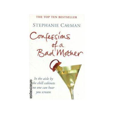 Confessions of a bad mother ( Editura : Macmillan , Autor : Stephanie Calman ISBN 0-330-43875-1 )