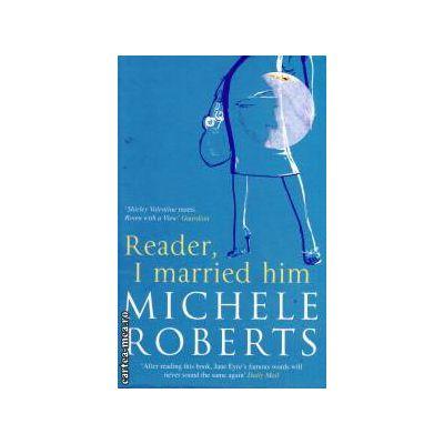 Reader i married him ( Editura: Virago Press, Autor: Michele Roberts ISBN 1-86049-998-8 )