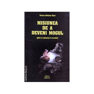 Misiunea de a deveni Mogul ( Editura: Miracol, Autor: Ileana Adriana Stan ISBN 978-973-9315-98-2 )