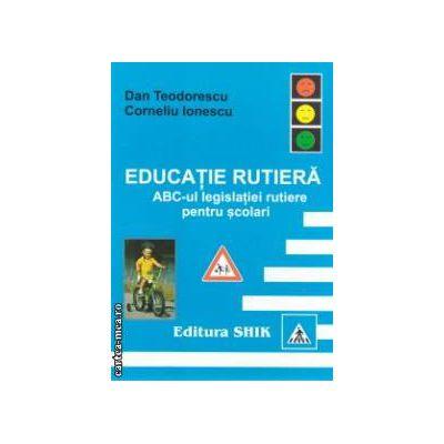 Educatie rutiera ABC-ul legislatiei rutiere pentru scolari ( Editura : Shik , Autor : Dan Teodorescu , Corneliu Ionescu )
