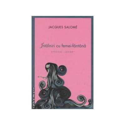 Intalniri cu femei - fantana: efectul ' IZVOR ' ( editura: Curtea Veche, autor: Jacques Salome ISBN 9786065885776 )