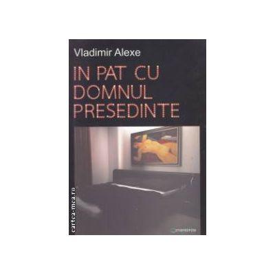 In pat cu domnul presedinte : marile scandaluri sexuale ale marilor lideri politici ( editura : Metamorfosi , autor : Vladimir Alexe ISBN 978-606-93463-3-4 )