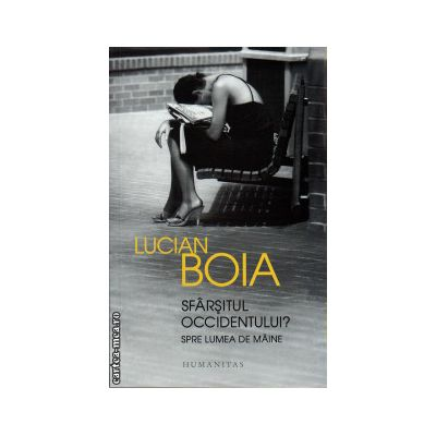 Sfarsitul occidentului ? Spre lumea de maine ( editura : Humanitas , autor : Lucian Boia , ISBN 9789735040109 )