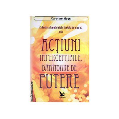 Coborarea harului divin in viata de zi cu zi, prin actiuni imperceptibile, datatoare de putere ( editura: For You, autor: Caroline Myss, ISBN 9786066390095 )