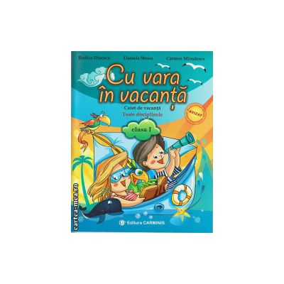 Cu vara in vacanta - caiet de vacanta toate disciplinele - clasa I ( editura : Carminis , autor : Rodica Dinescu , ISBN 9789731232133 )