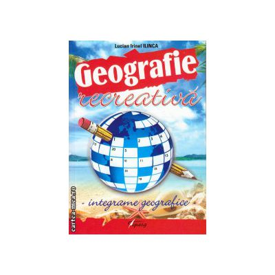 Geografie recreativa - integrame geografice ( editura: Tiparg, autor: Lucian Irinel Ilinca, ISBN 978-973-735-765-6 )