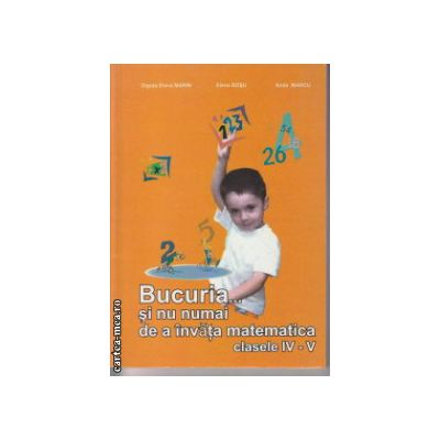 Bucuria ... si nu numai de a invata matematica clasele IV - V ( Editura : LVS Crepuscul , Autor : Olguta Elena Marin , Elena Rosu , Anda Marcu )