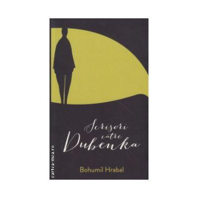 Scrisori catre Dubenka ( Editura : Curte Veche , Autor : Borumi Hrabal ISBN 978-606-588-711-4 )