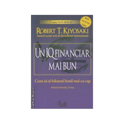 Un IQ financiar mai bun ( Editura : Curtea Veche , Autor : Robert T. Kiyosaki ISBN 978-606-588-061-0 )