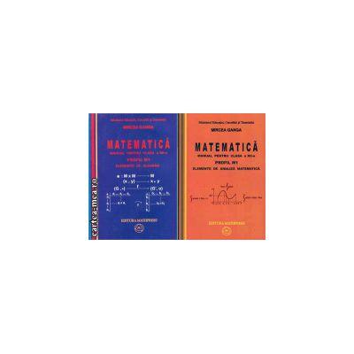 Matematica manual pentru clasa a XII - a M1 - 2 Volume (set vol I+ vol II) (editura: Mathpress, autor: Mircea GANGA, ISBN 9789738222267 )