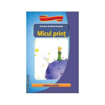 Micul print ( editura : Astro , autor : Antoine de Saint-Exupery , ISBN 9786068148700 )