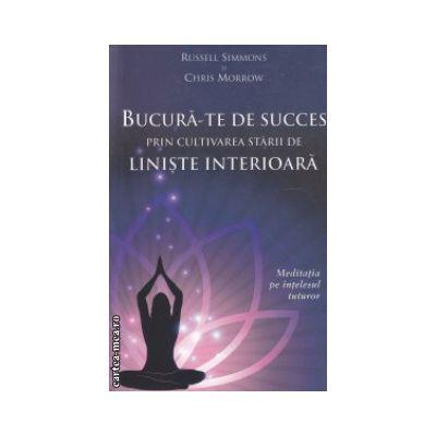 Bucura-te de succes prin cultivarea starii de liniste interioara ( Editura : Adevar Divin , Autor : Russell Simmons , Chris Morrow ISBN 9786068420660 )