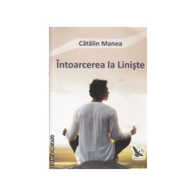 Intoarcerea la Liniste ( Editura : For You , Autor : Catalin Manea ISBN 978-606-639-084-2 )