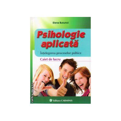 Psihologie aplicata - intelegerea proceselor psihice - Caiet de lucru ( editura : Carminis , autor : Elena Butunoi , ISBN 9789731232324 )