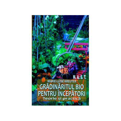 Gradinaritul bio pentru incepatori Teorie si practica ( Editura: Mast, Autor: Marie - Luise Kreuter ISBN 9786066490504 )