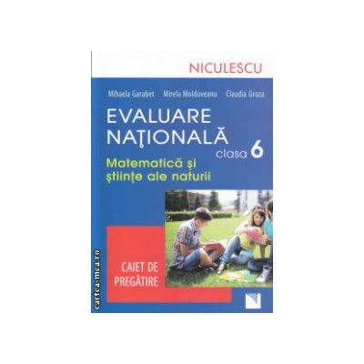 Evaluare nationala Matematica si stiinte ale naturii clasa a VI a caiet de pregatire ( Editura : Niculescu , Autor : Mihaela Garabet , Mirela Moldoveanu , Claudia Groza ISBN 9789737488640 )